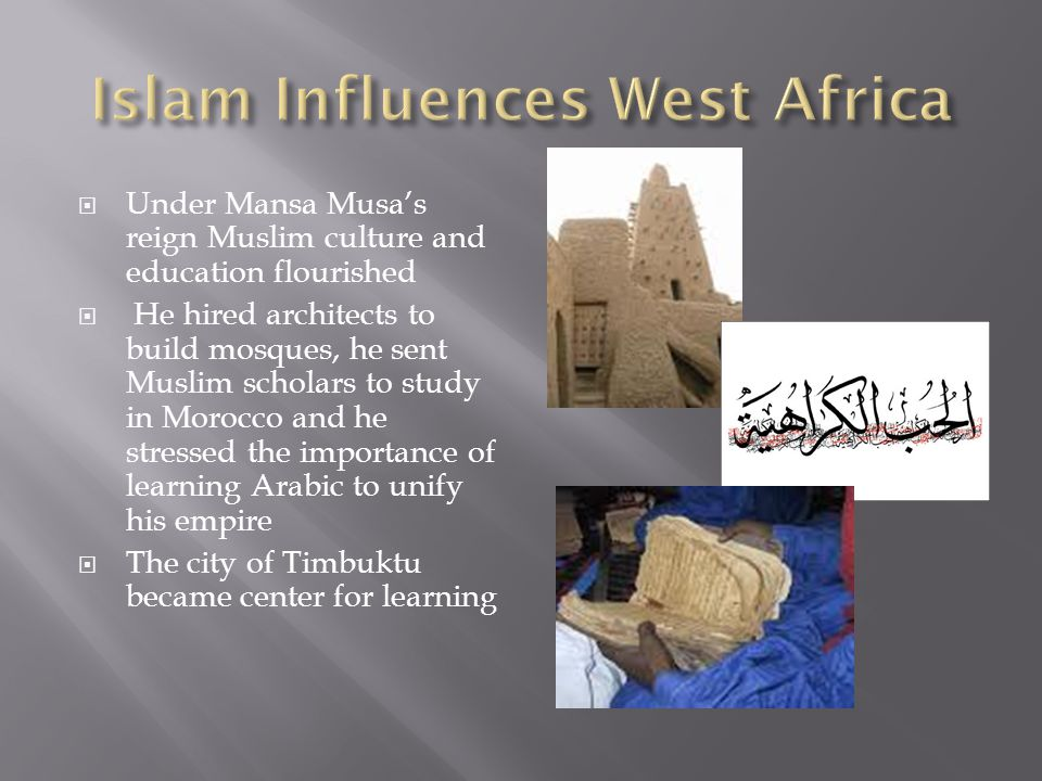 Under Mansa Musas reign Muslim culture and education flourished He hired architects to build mosques, he sent Muslim scholars to study in Morocco and he stressed the importance of learning Arabic to unify his empire The city of Timbuktu became center for learning