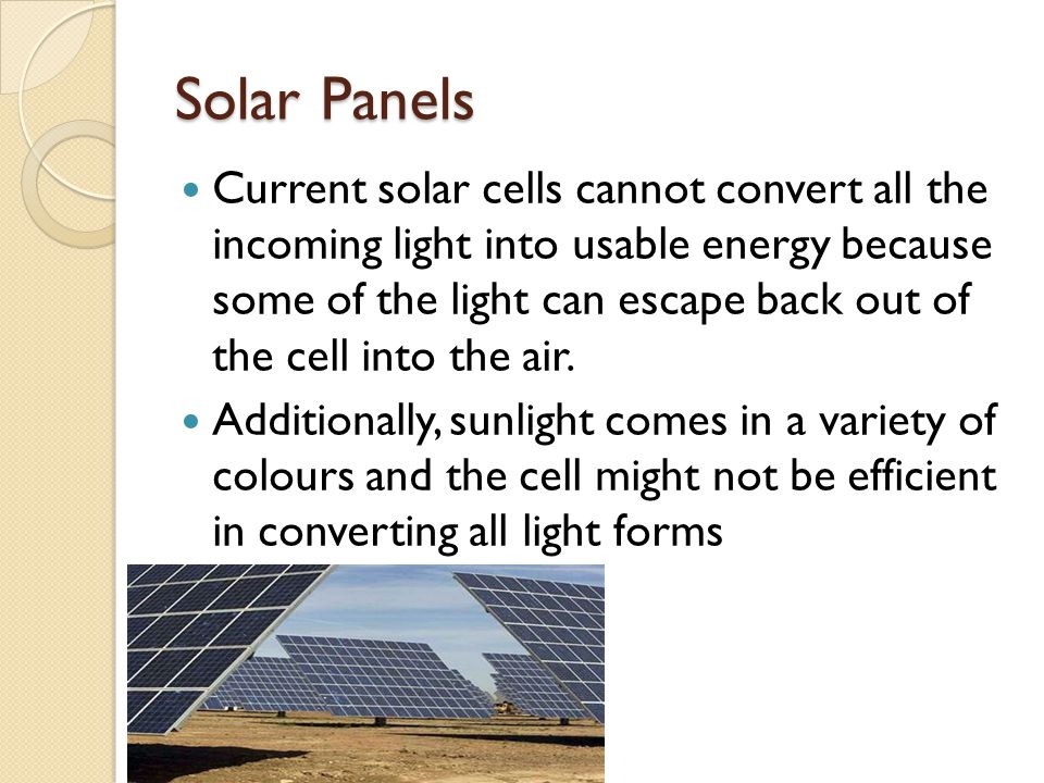 Solar Panels Current solar cells cannot convert all the incoming light into usable energy because some of the light can escape back out of the cell in