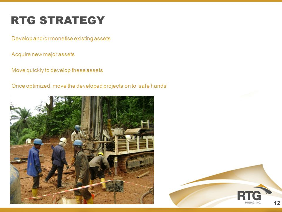 RTG STRATEGY RATEL GROUP STRATEG Develop and/or monetise existing assets Acquire new major assets Move quickly to develop these assets Once optimized, move the developed projects on to safe hands 12