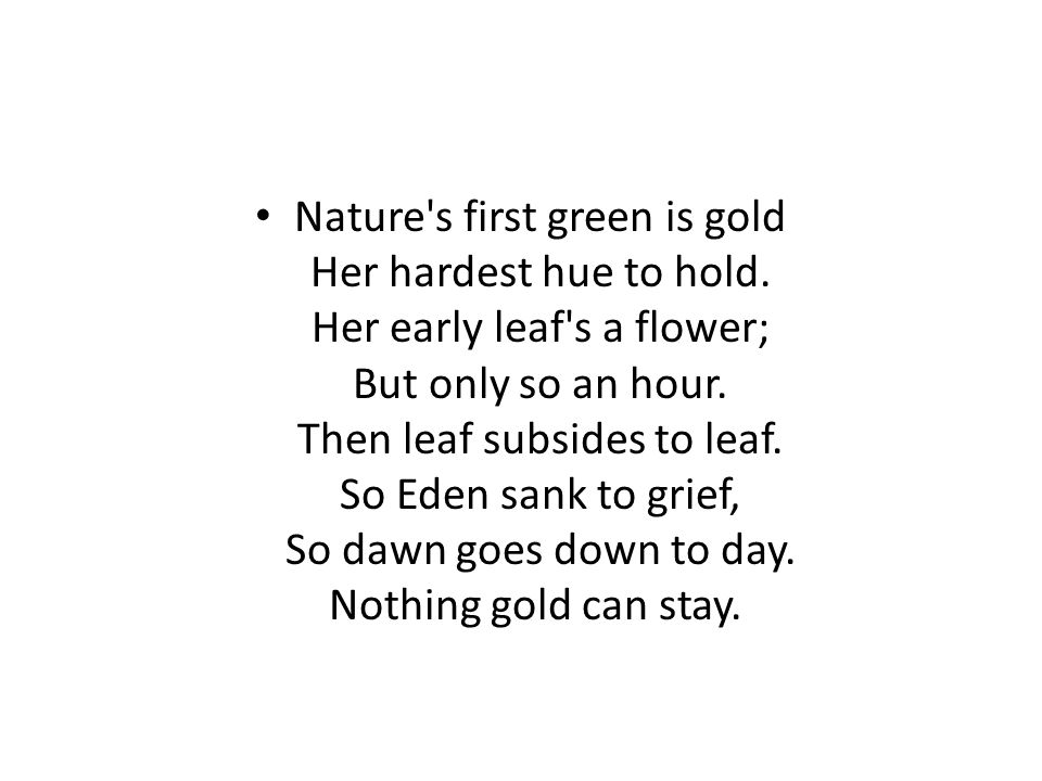 Nature's first green is gold Her hardest hue to hold. Her early leaf's a flower; But only so an hour. Then leaf subsides to leaf. So Eden sank to grie