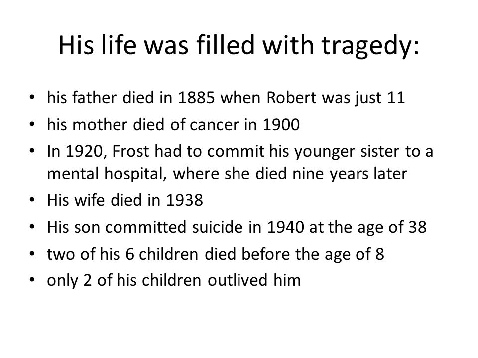 His life was filled with tragedy: his father died in 1885 when Robert was just 11 his mother died of cancer in 1900 In 1920, Frost had to commit his y