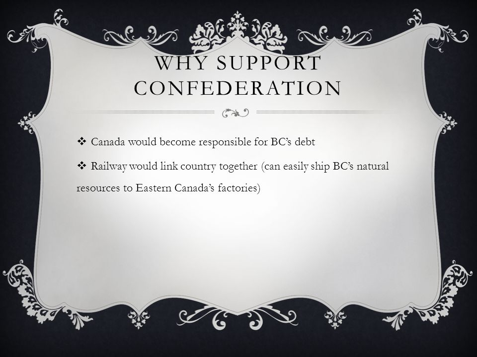 WHY SUPPORT CONFEDERATION Canada would become responsible for BCs debt Railway would link country together (can easily ship BCs natural resources to Eastern Canadas factories)
