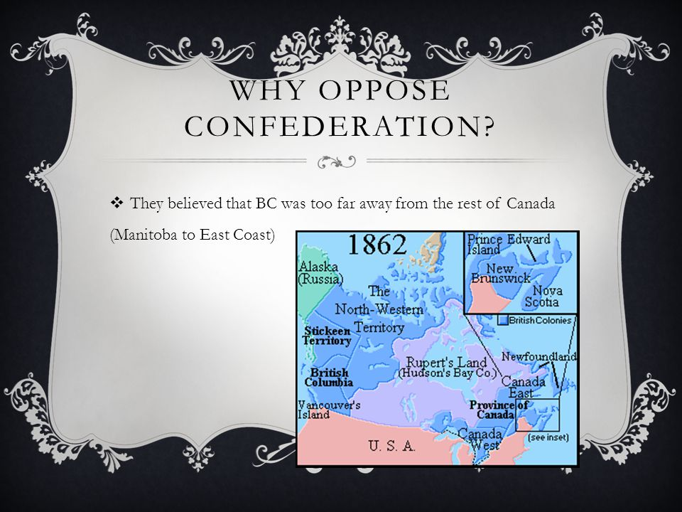 WHY OPPOSE CONFEDERATION? They believed that BC was too far away from the rest of Canada (Manitoba to East Coast)