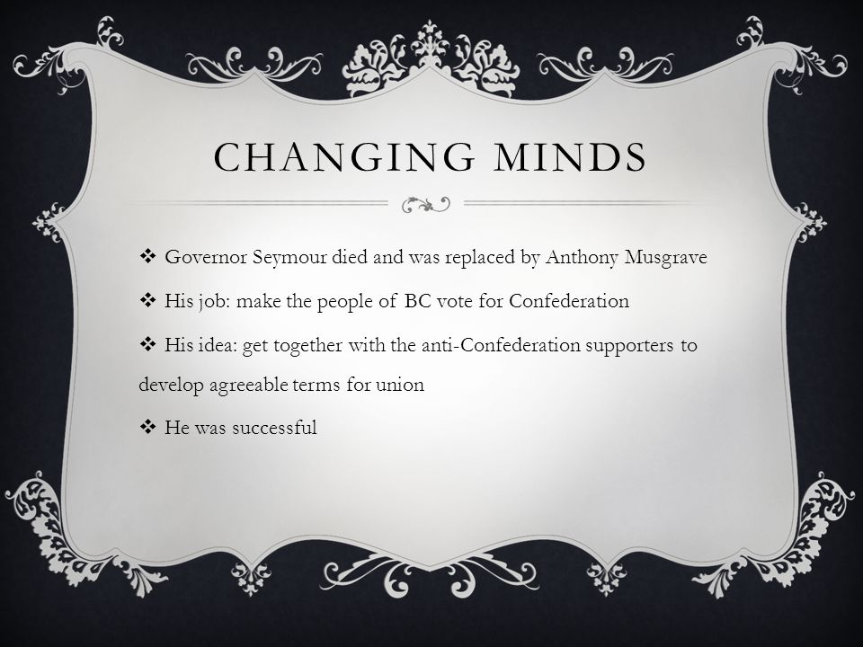 CHANGING MINDS Governor Seymour died and was replaced by Anthony Musgrave His job: make the people of BC vote for Confederation His idea: get together with the anti-Confederation supporters to develop agreeable terms for union He was successful