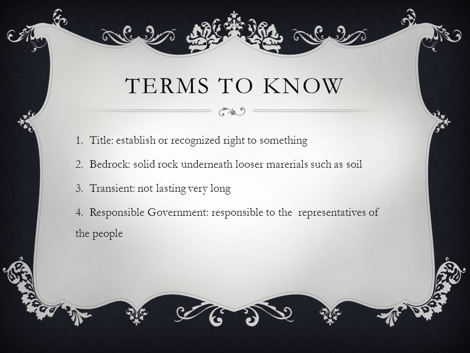 TERMS TO KNOW 1.Title: establish or recognized right to something 2.Bedrock: solid rock underneath looser marerials such as soil 3.Transient: not lasting very long 4.Responsible Government: responsible to the representatives of the people