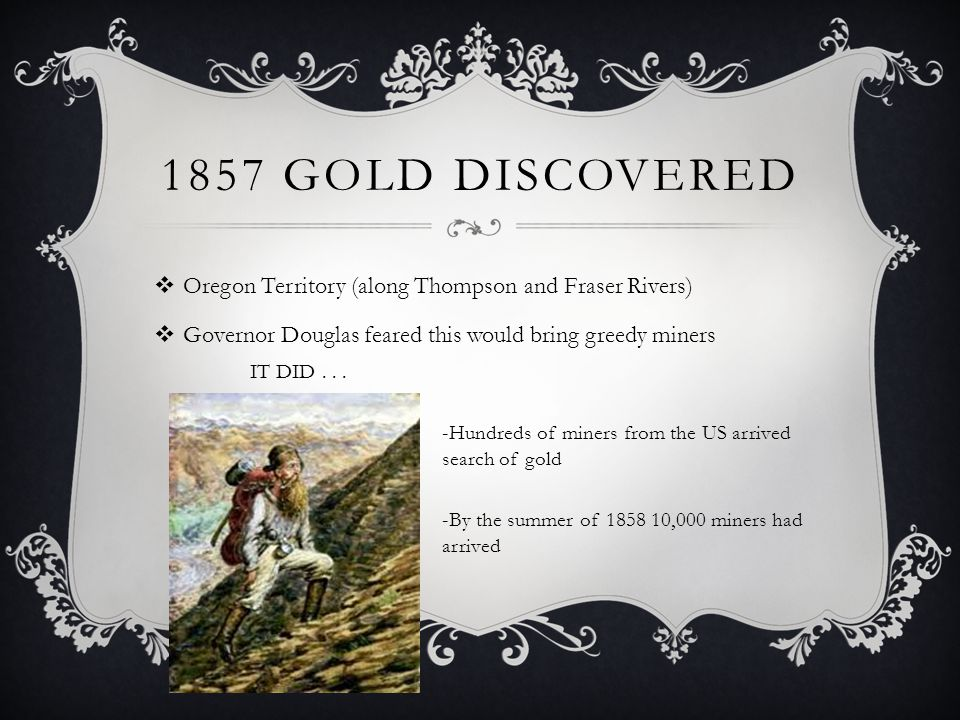 1857 GOLD DISCOVERED Oregon Territory (along Thompson and Fraser Rivers) Governor Douglas feared this would bring greedy miners IT DID...