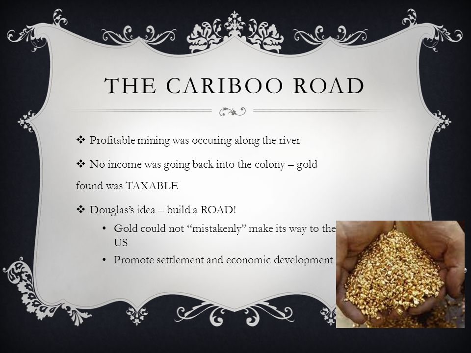 THE CARIBOO ROAD Profitable mining was occuring along the river No income was going back into the colony – gold found was TAXABLE Douglass idea – build a ROAD.