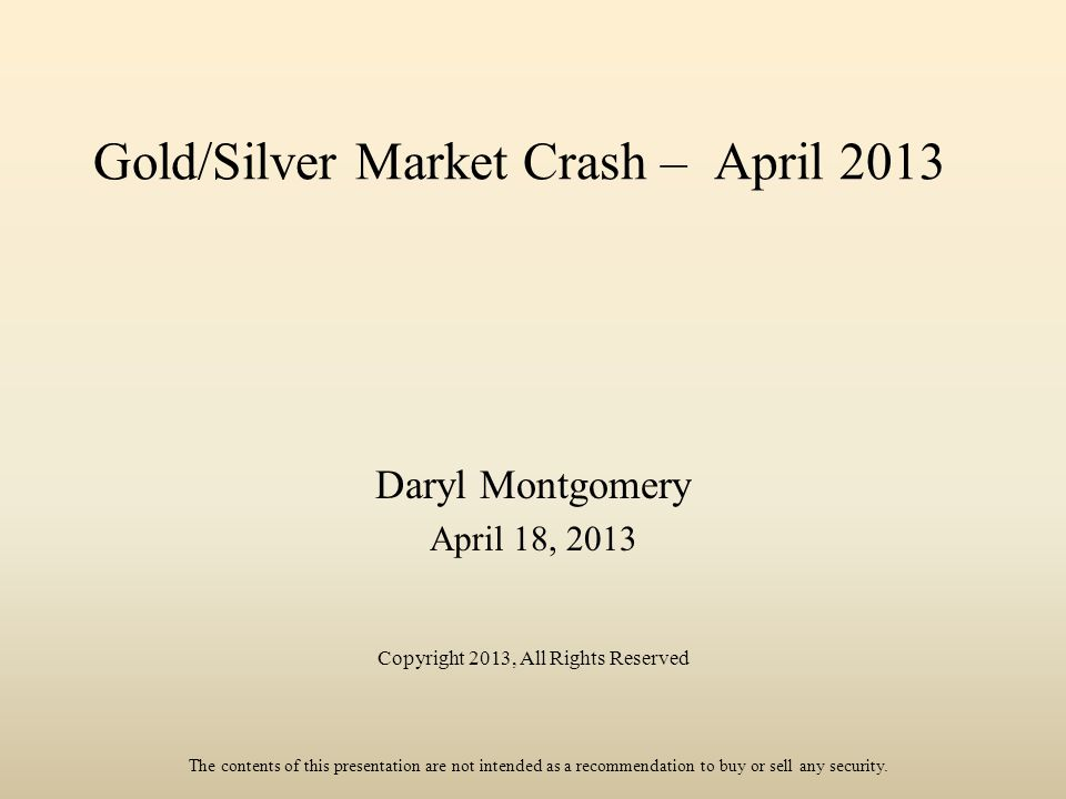 Gold/Silver Market Crash – April 2013 Daryl Montgomery April 18, 2013 Copyright 2013, All Rights Reserved The contents of this presentation are not in