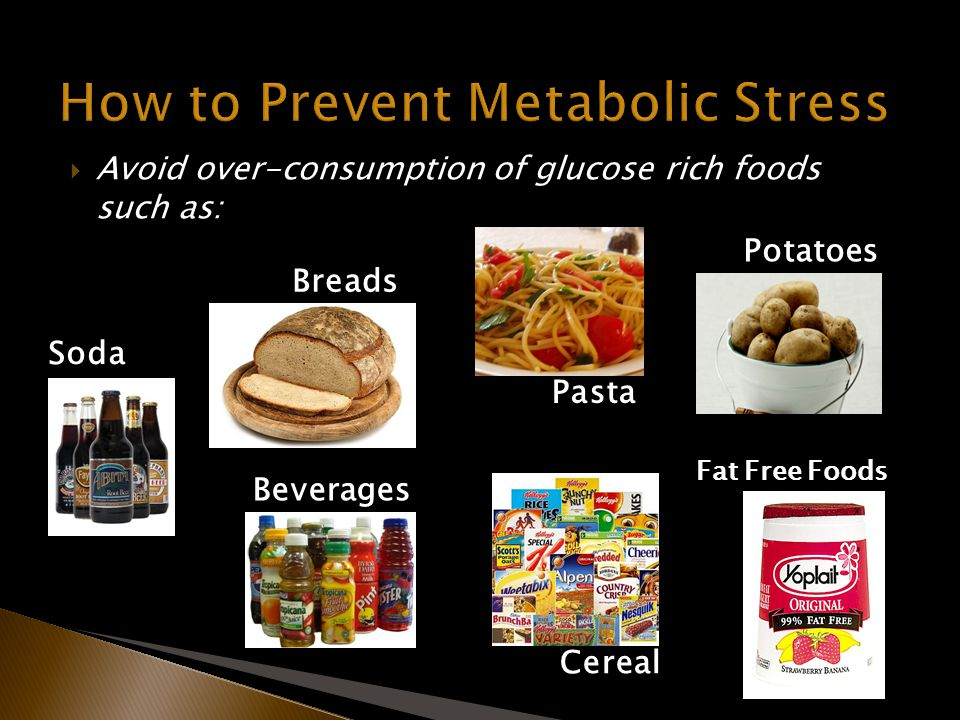 Avoid over-consumption of glucose rich foods such as: Breads Pasta Potatoes Soda Beverages Cereal Fat Free Foods