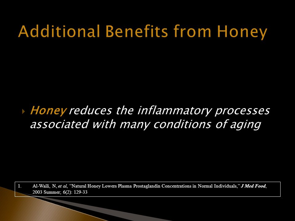 Honey reduces the inflammatory processes associated with many conditions of aging 1.Al-Waili, N, et al, Natural Honey Lowers Plasma Prostaglandin Concentrations in Normal Individuals, J Med Food, 2003 Summer; 6(2): 129-33