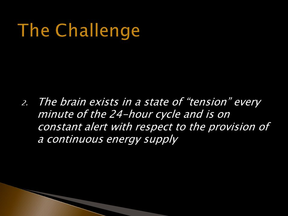 2. The brain exists in a state of tension every minute of the 24-hour cycle and is on constant alert with respect to the provision of a continuous ene