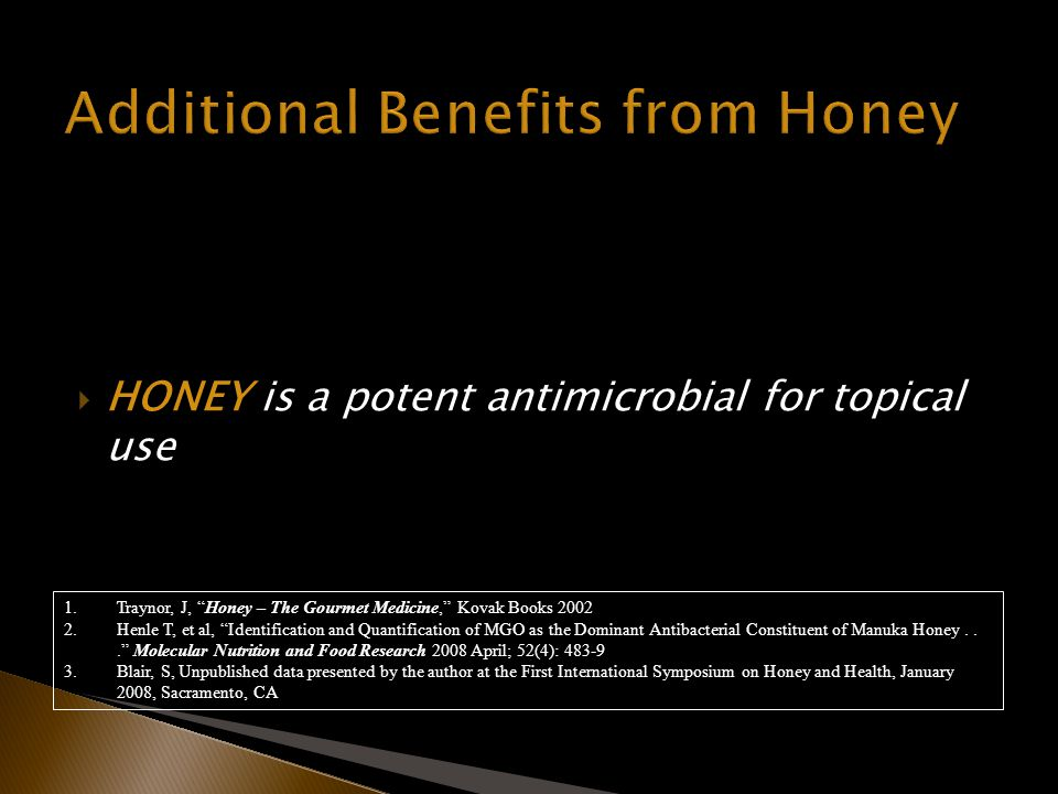 HONEY is a potent antimicrobial for topical use 1.Traynor, J, Honey – The Gourmet Medicine, Kovak Books 2002 2.Henle T, et al, Identification and Quantification of MGO as the Dominant Antibacterial Constituent of Manuka Honey...