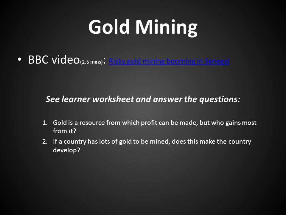 Gold Mining BBC video (2.5 mins) : Risky gold mining booming in Senegal Risky gold mining booming in Senegal See learner worksheet and answer the questions: 1.Gold is a resource from which profit can be made, but who gains most from it.
