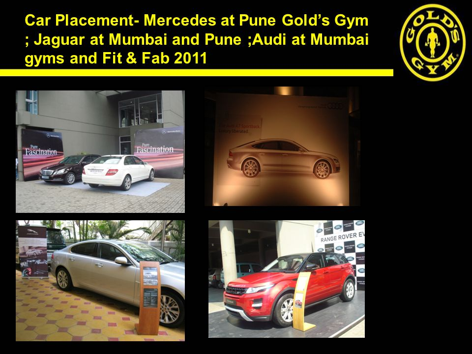 Car Placement- Mercedes at Pune Golds Gym ; Jaguar at Mumbai and Pune ;Audi at Mumbai gyms and Fit & Fab 2011