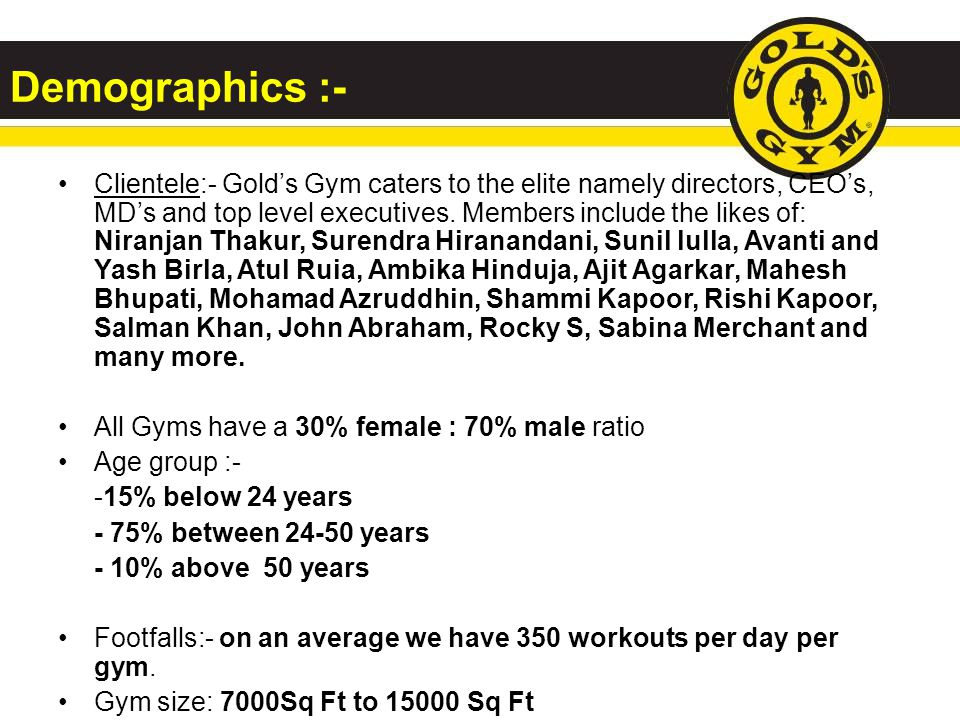 Demographics :- Clientele:- Golds Gym caters to the elite namely directors, CEOs, MDs and top level executives.