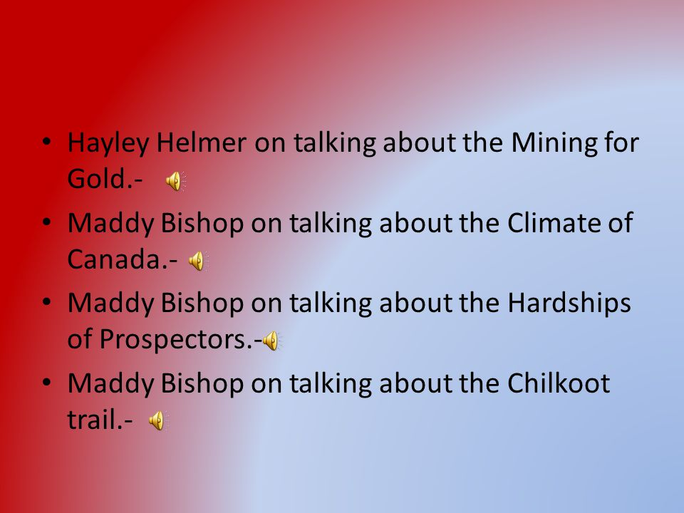 Hayley Helmer on talking about the Mining for Gold.- Maddy Bishop on talking about the Climate of Canada.- Maddy Bishop on talking about the Hardships of Prospectors.- Maddy Bishop on talking about the Chilkoot trail.-