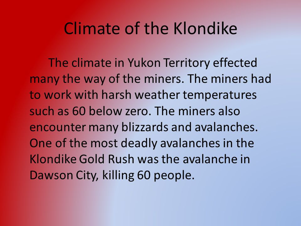 Climate of the Klondike The climate in Yukon Territory effected many the way of the miners. The miners had to work with harsh weather temperatures suc