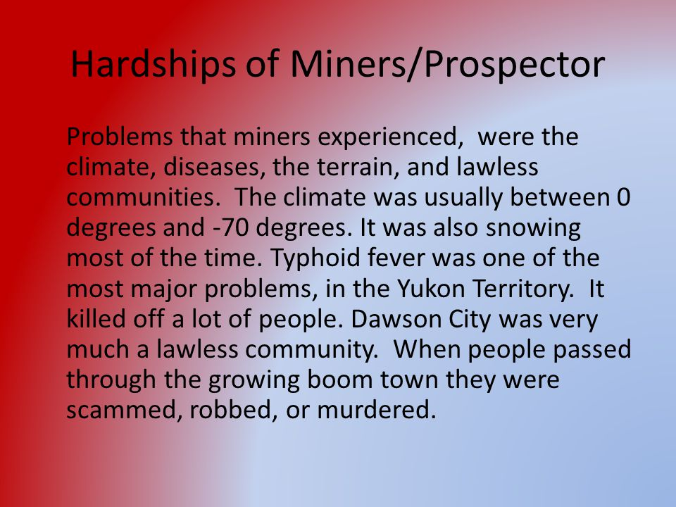 Hardships of Miners/Prospector Problems that miners experienced, were the climate, diseases, the terrain, and lawless communities. The climate was usu