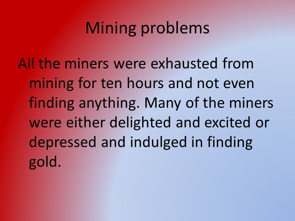 Mining problems All the miners were exhausted from mining for ten hours and not even finding anything. Many of the miners were either delighted and ex