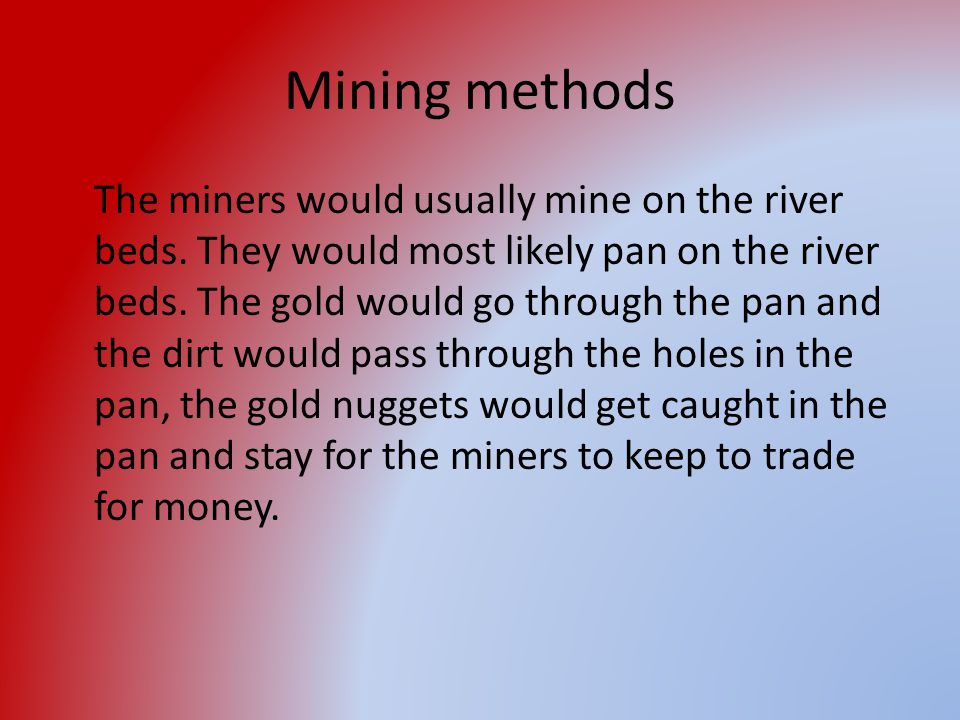 Mining methods The miners would usually mine on the river beds. They would most likely pan on the river beds. The gold would go through the pan and th