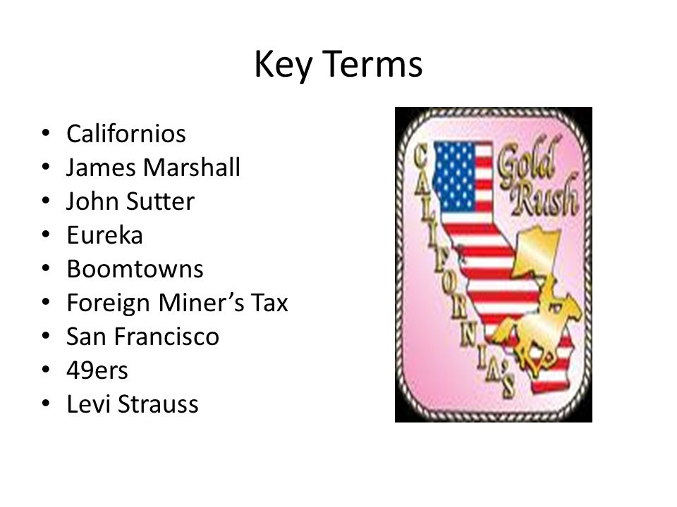 Key Terms Californios James Marshall John Sutter Eureka Boomtowns Foreign Miners Tax San Francisco 49ers Levi Strauss