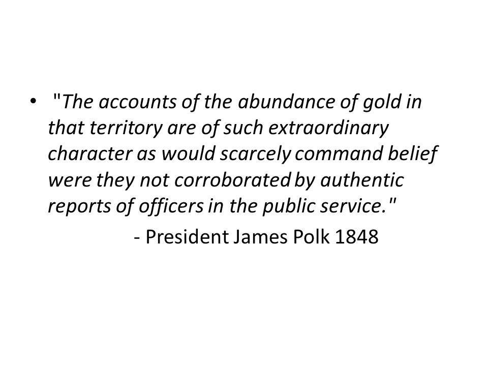 The accounts of the abundance of gold in that territory are of such extraordinary character as would scarcely command belief were they not corroborated by authentic reports of officers in the public service. - President James Polk 1848