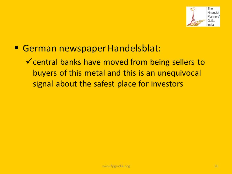German newspaper Handelsblat: central banks have moved from being sellers to buyers of this metal and this is an unequivocal signal about the safest place for investors www.fpgindia.org26