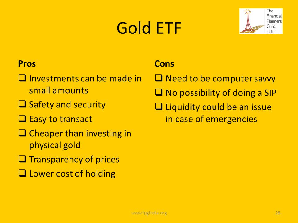 Gold ETF Pros Investments can be made in small amounts Safety and security Easy to transact Cheaper than investing in physical gold Transparency of prices Lower cost of holding Cons Need to be computer savvy No possibility of doing a SIP Liquidity could be an issue in case of emergencies www.fpgindia.org28