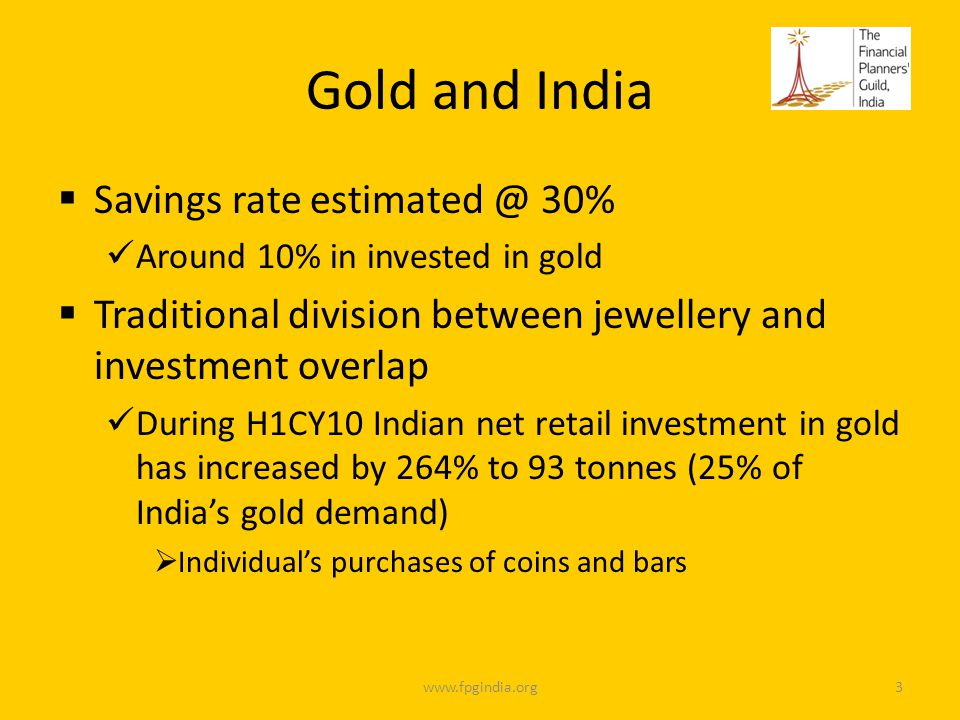 Gold and India Savings rate estimated @ 30% Around 10% in invested in gold Traditional division between jewellery and investment overlap During H1CY10