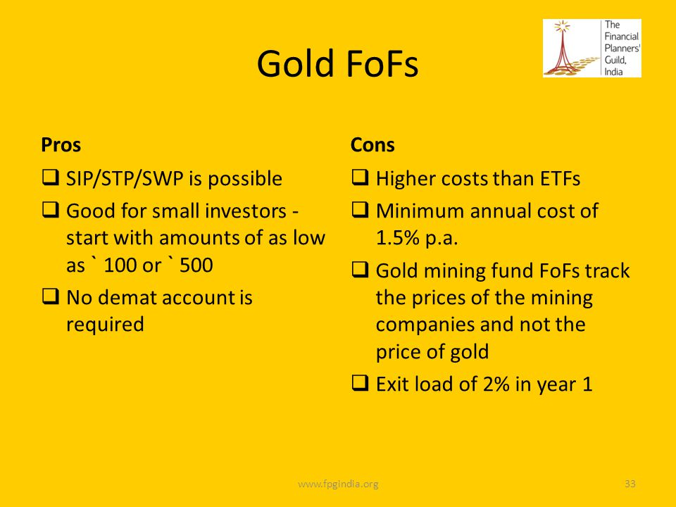 Gold FoFs Pros SIP/STP/SWP is possible Good for small investors - start with amounts of as low as ` 100 or ` 500 No demat account is required Cons Higher costs than ETFs Minimum annual cost of 1.5% p.a.