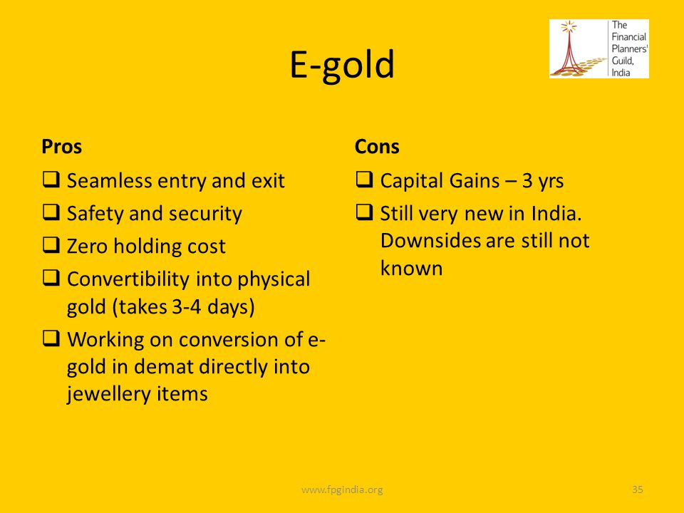 E-gold Pros Seamless entry and exit Safety and security Zero holding cost Convertibility into physical gold (takes 3-4 days) Working on conversion of e- gold in demat directly into jewellery items Cons Capital Gains – 3 yrs Still very new in India.