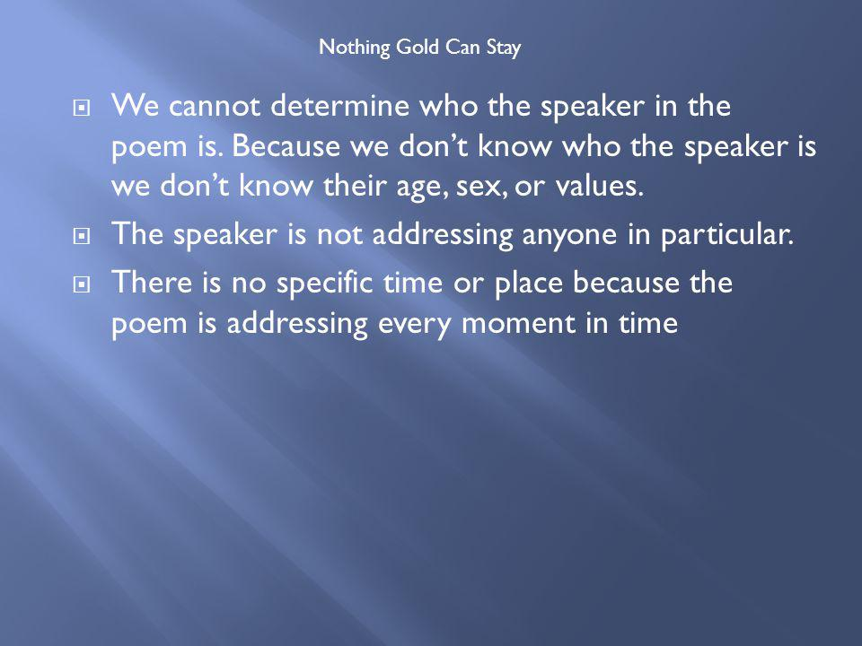 We cannot determine who the speaker in the poem is. Because we dont know who the speaker is we dont know their age, sex, or values. The speaker is not