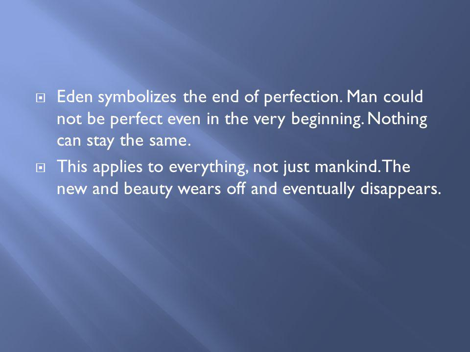 Eden symbolizes the end of perfection. Man could not be perfect even in the very beginning. Nothing can stay the same. This applies to everything, not