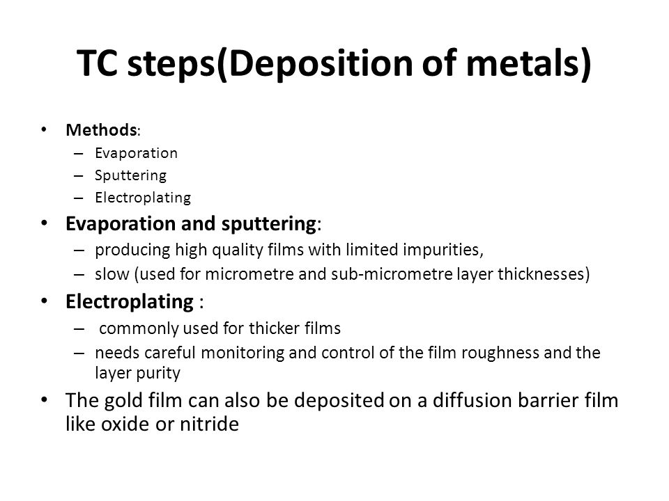 TC steps(Deposition of metals) Methods : – Evaporation – Sputtering – Electroplating Evaporation and sputtering: – producing high quality films with l