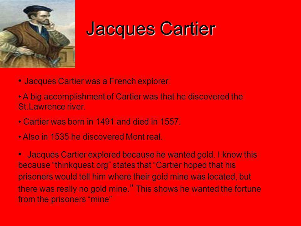 Jacques Cartier Jacques Cartier was a French explorer. A big accomplishment of Cartier was that he discovered the St.Lawrence river. Cartier was born
