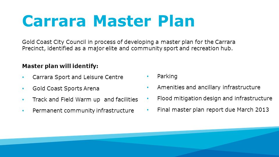 Carrara Master Plan Gold Coast City Council in process of developing a master plan for the Carrara Precinct, identified as a major elite and community sport and recreation hub.