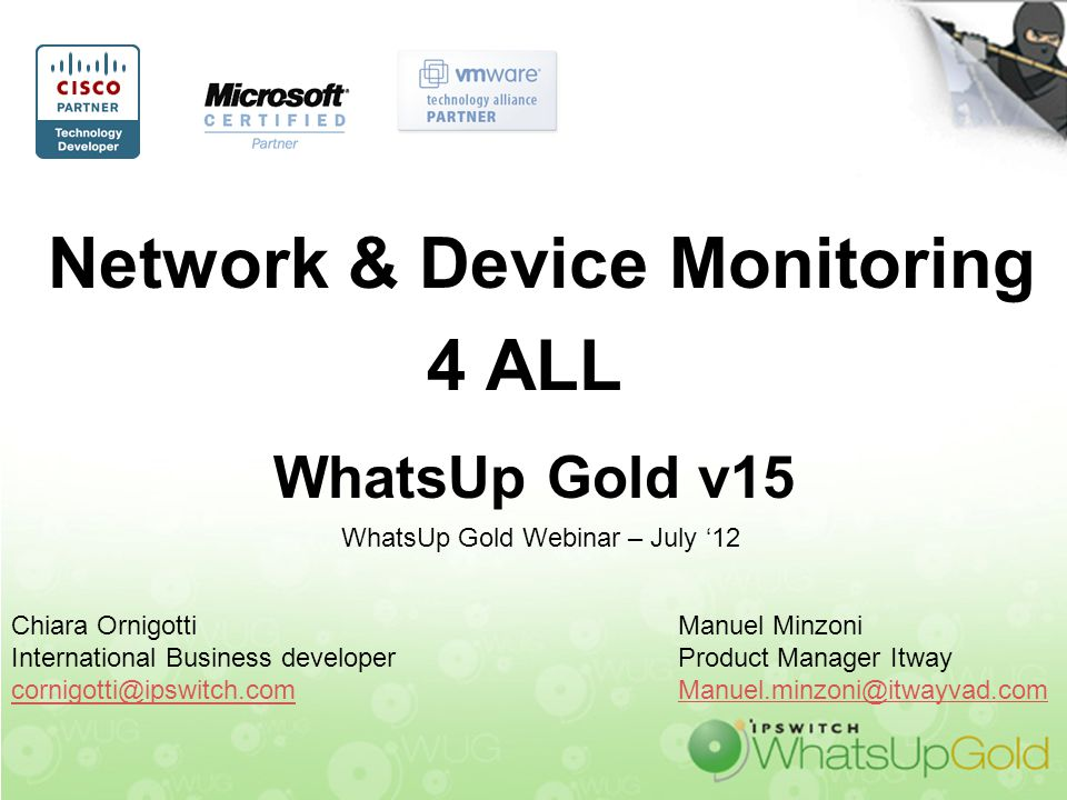 Network & Device Monitoring 4 ALL WhatsUp Gold v15 Chiara Ornigotti International Business developer cornigotti@ipswitch.com WhatsUp Gold Webinar – Ju