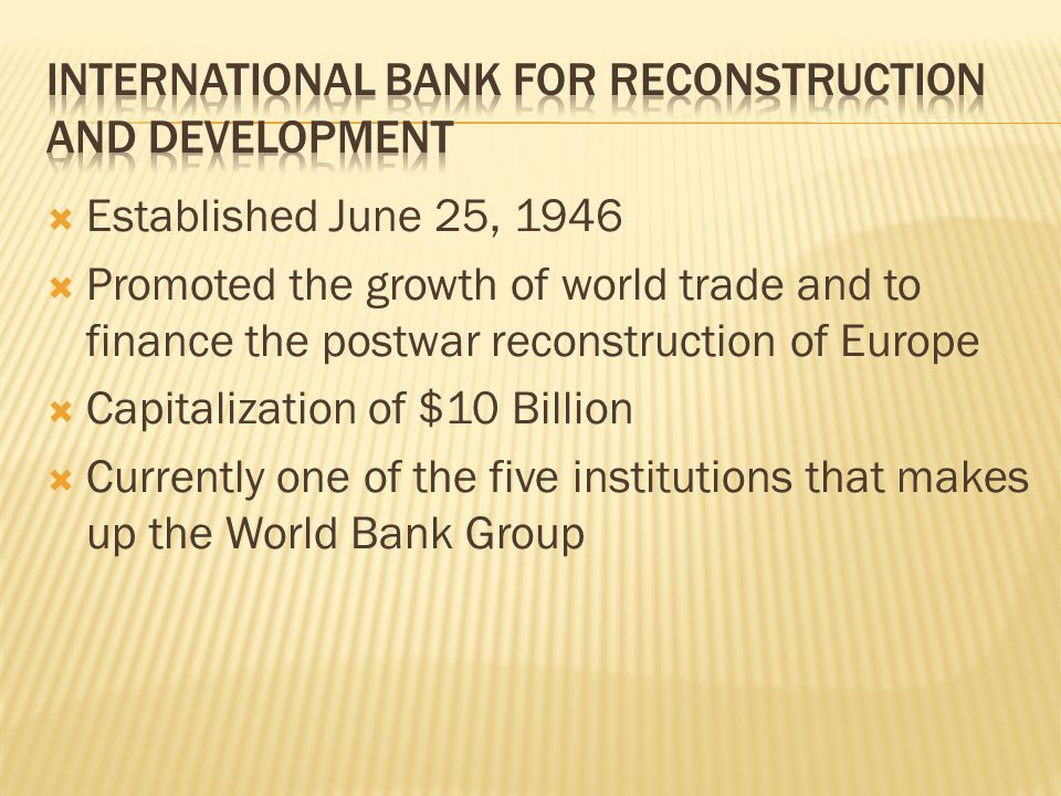 Established June 25, 1946 Promoted the growth of world trade and to finance the postwar reconstruction of Europe Capitalization of $10 Billion Current