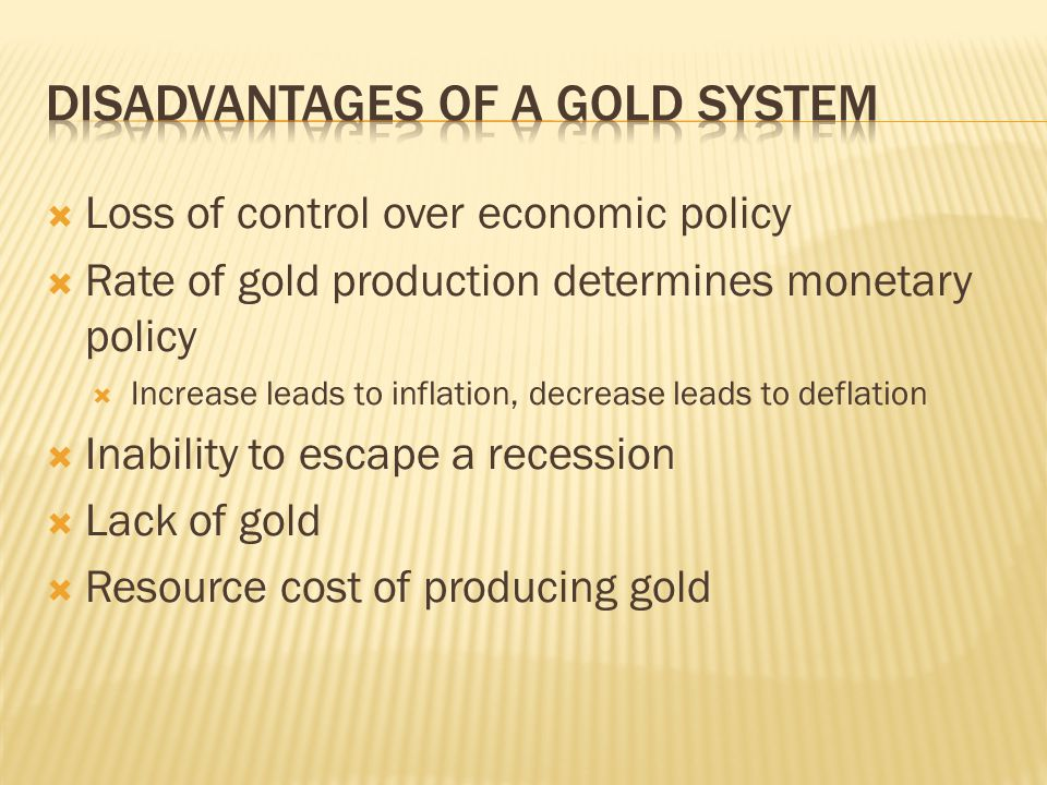 Loss of control over economic policy Rate of gold production determines monetary policy Increase leads to inflation, decrease leads to deflation Inabi