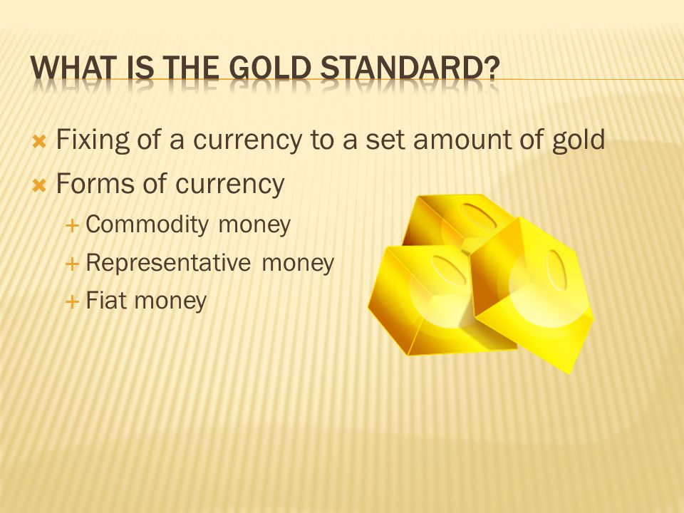 Fixing of a currency to a set amount of gold Forms of currency Commodity money Representative money Fiat money