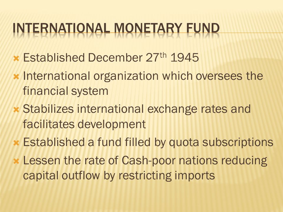 Established December 27 th 1945 International organization which oversees the financial system Stabilizes international exchange rates and facilitates development Established a fund filled by quota subscriptions Lessen the rate of Cash-poor nations reducing capital outflow by restricting imports