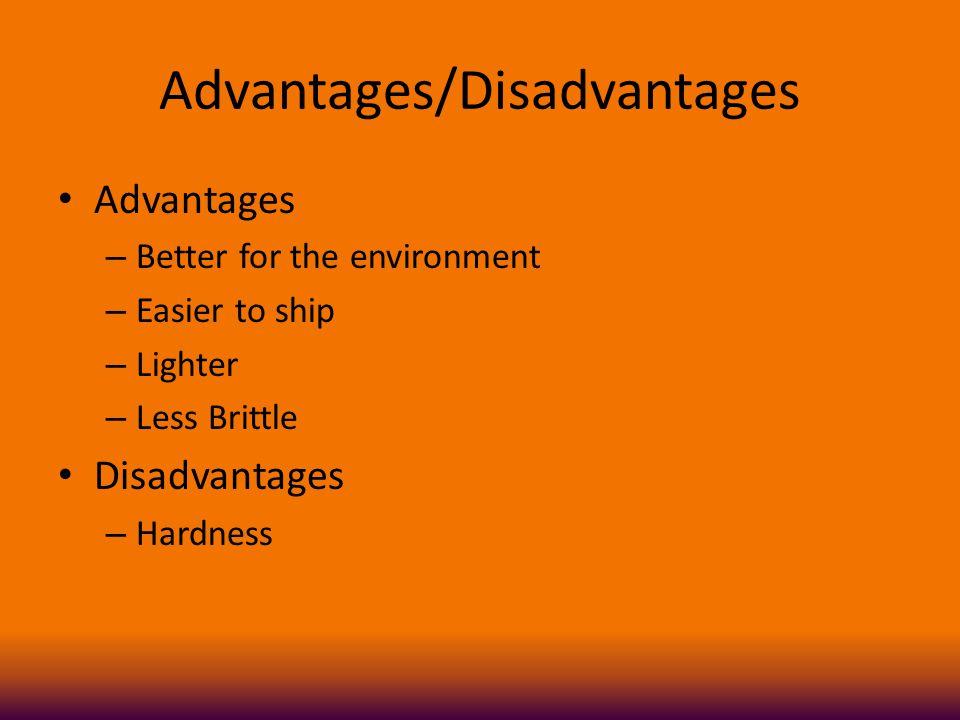 Advantages/Disadvantages Advantages – Better for the environment – Easier to ship – Lighter – Less Brittle Disadvantages – Hardness