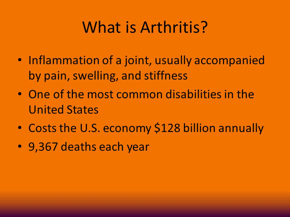 What is Arthritis? Inflammation of a joint, usually accompanied by pain, swelling, and stiffness One of the most common disabilities in the United Sta
