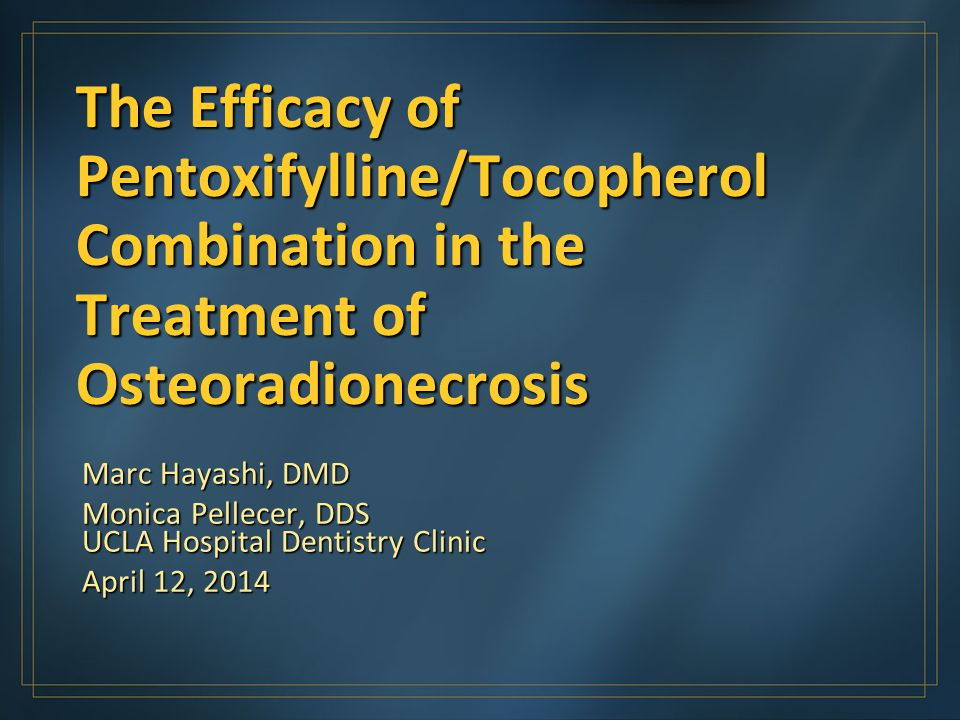 The Efficacy of Pentoxifylline/Tocopherol Combination in the Treatment of Osteoradionecrosis Marc Hayashi, DMD Monica Pellecer, DDS UCLA Hospital Dent