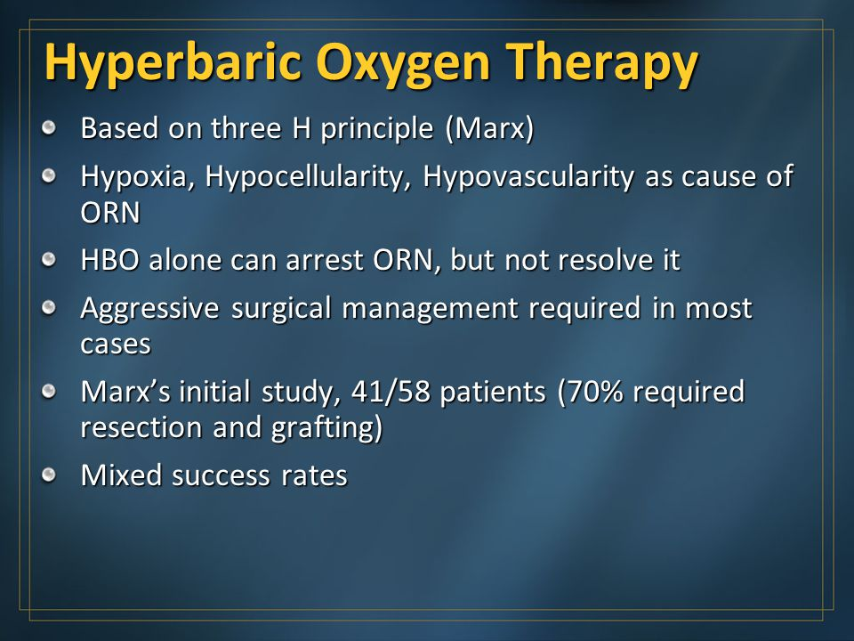 Hyperbaric Oxygen Therapy Based on three H principle (Marx) Hypoxia, Hypocellularity, Hypovascularity as cause of ORN HBO alone can arrest ORN, but no