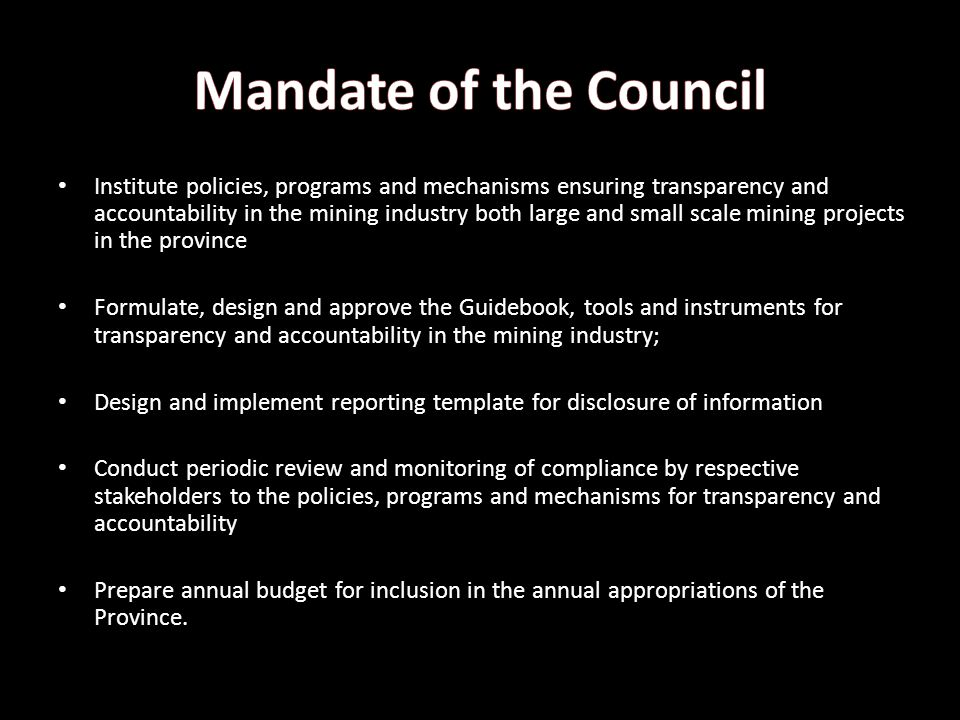 Institute policies, programs and mechanisms ensuring transparency and accountability in the mining industry both large and small scale mining projects in the province Formulate, design and approve the Guidebook, tools and instruments for transparency and accountability in the mining industry; Design and implement reporting template for disclosure of information Conduct periodic review and monitoring of compliance by respective stakeholders to the policies, programs and mechanisms for transparency and accountability Prepare annual budget for inclusion in the annual appropriations of the Province.