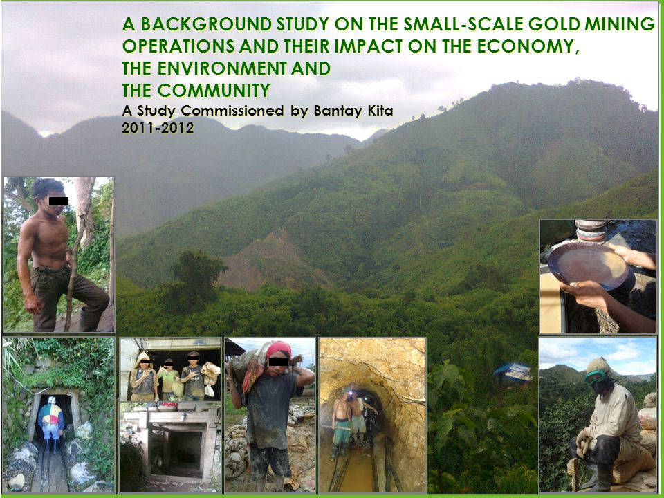 A BACKGROUND STUDY ON THE SMALL-SCALE GOLD MINING OPERATIONS AND THEIR IMPACT ON THE ECONOMY, THE ENVIRONMENT AND THE COMMUNITY A Study Commissioned by Bantay Kita