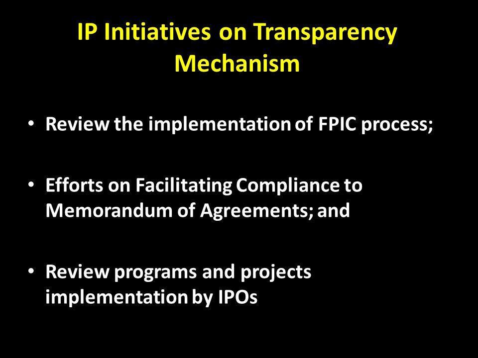IP Initiatives on Transparency Mechanism Review the implementation of FPIC process; Efforts on Facilitating Compliance to Memorandum of Agreements; and Review programs and projects implementation by IPOs