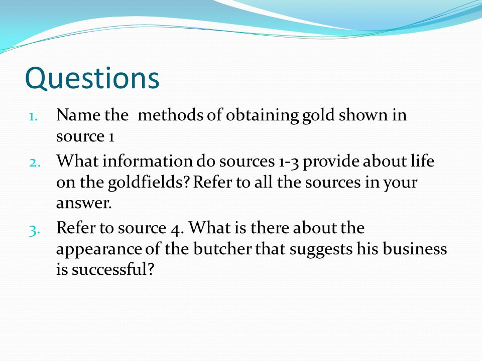 Questions 1. Name the methods of obtaining gold shown in source 1 2.