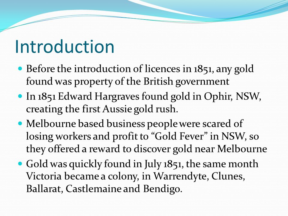 Introduction Before the introduction of licences in 1851, any gold found was property of the British government In 1851 Edward Hargraves found gold in Ophir, NSW, creating the first Aussie gold rush.